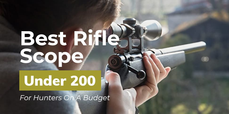 Best Rifle Scope Under 200 (For Hunters On A Budget)