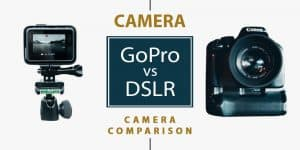 GoPro vs DSLR: Which WonThe Debate (2018 Guide!)